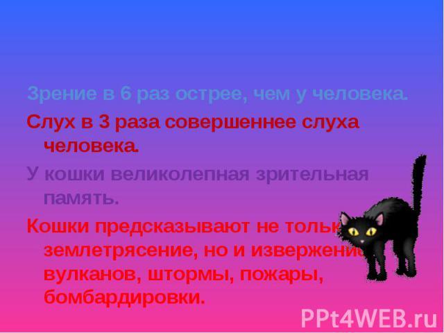 Зрение в 6 раз острее, чем у человека.Слух в 3 раза совершеннее слуха человека.У кошки великолепная зрительная память.Кошки предсказывают не только землетрясение, но и извержение вулканов, штормы, пожары, бомбардировки.