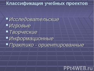 Классификация учебных проектов ИсследовательскиеИгровыеТворческиеИнформационныеП