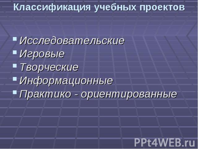 Классификация учебных проектов ИсследовательскиеИгровыеТворческиеИнформационныеПрактико - ориентированные
