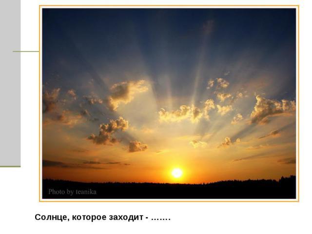 Солнце, которое заходит - …….