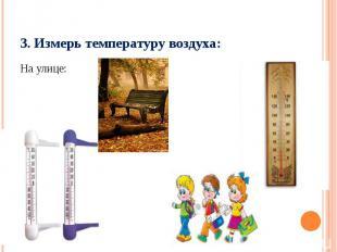 3. Измерь температуру воздуха:На улице: В классе: