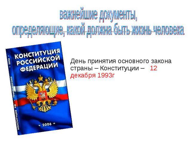 важнейшие документы, определяющие, какой должна быть жизнь человекаДень принятия основного закона страны – Конституции – 12 декабря 1993г