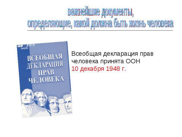 важнейшие документы, определяющие, какой должна быть жизнь человекаВсеобщая декларация прав человека принята ООН 10 декабря 1948 г.