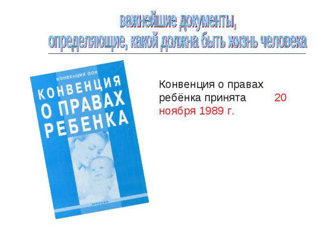 важнейшие документы, определяющие, какой должна быть жизнь человекаКонвенция о правах ребёнка принята 20 ноября 1989 г.