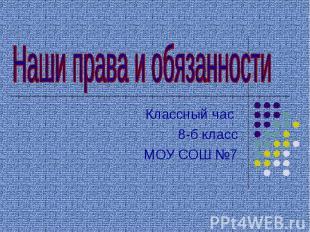 Наши права и обязанности Классный час 8-б класс МОУ СОШ №7