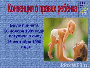 Конвенция о правах ребёнка Была принята 20 ноября 1989 года, вступила в силу 15