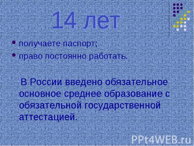14 летполучаете паспорт;право постоянно работать. В России введено обязательное основное среднее образование с обязательной государственной аттестацией.