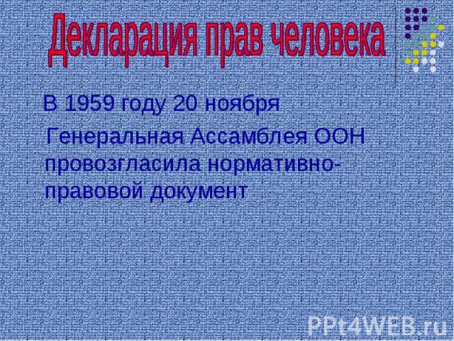 Декларация прав человека В 1959 году 20 ноября Генеральная Ассамблея ООН провозгласила нормативно- правовой документ