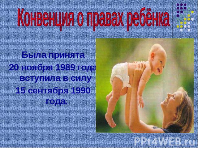 Конвенция о правах ребёнка Была принята 20 ноября 1989 года, вступила в силу 15 сентября 1990 года.