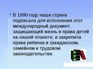 В 1990 году наша страна подписала для исполнения этот международный документ, за