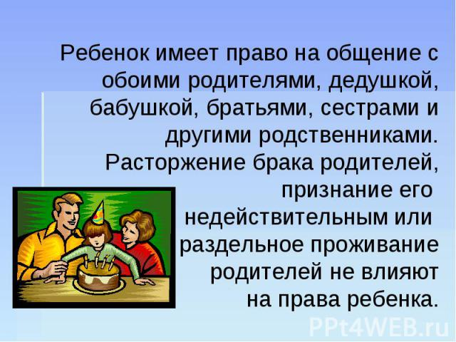 Ребенок имеет право на общение с обоими родителями, дедушкой, бабушкой, братьями, сестрами и другими родственниками. Расторжение брака родителей, признание его недействительным или раздельное проживание родителей не влияют на права ребенка.