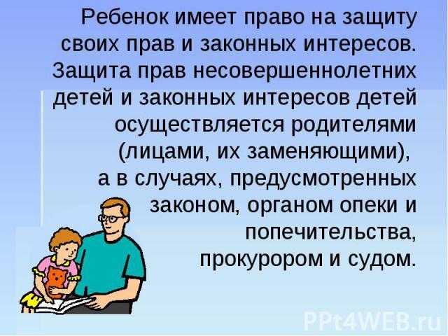Ребенок имеет право на защиту своих прав и законных интересов. Защита прав несовершеннолетних детей и законных интересов детей осуществляется родителями (лицами, их заменяющими), а в случаях, предусмотренных законом, органом опеки и попечительства, …