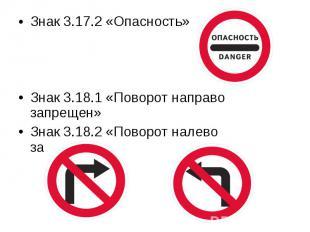 Знак 3.17.2 «Опасность»Знак 3.18.1 «Поворот направо запрещен» Знак 3.18.2 «Повор