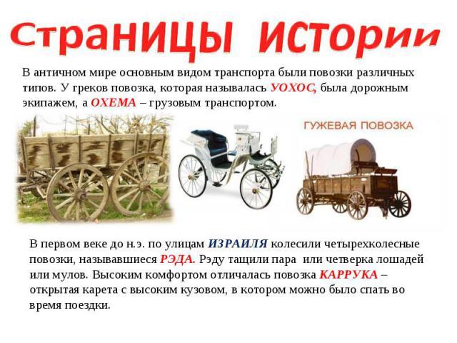 Страницы истории В античном мире основным видом транспорта были повозки различных типов. У греков повозка, которая называлась УОХОС, была дорожным экипажем, а ОХЕМА – грузовым транспортом. В первом веке до н.э. по улицам ИЗРАИЛЯ колесили четырехколе…