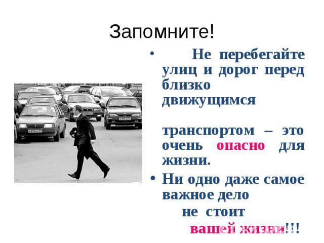 Запомните! Не перебегайте улиц и дорог перед близко движущимся транспортом – это очень опасно для жизни.Ни одно даже самое важное дело не стоит вашей жизни!!!