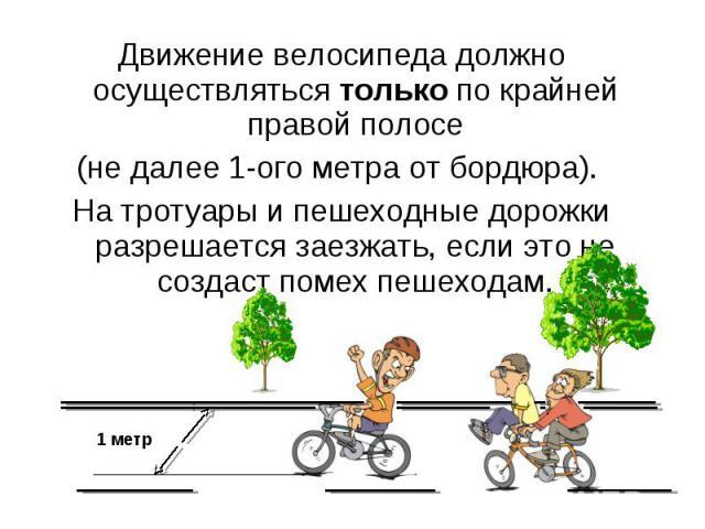 Движение велосипеда должно осуществляться только по крайней правой полосе(не далее 1-ого метра от бордюра). На тротуары и пешеходные дорожки разрешается заезжать, если это не создаст помех пешеходам.