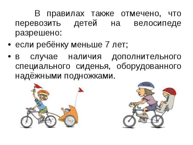 В правилах также отмечено, что перевозить детей на велосипеде разрешено:если ребёнку меньше 7 лет;в случае наличия дополнительного специального сиденья, оборудованного надёжными подножками.