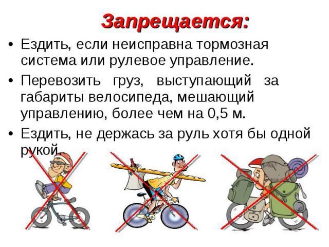 Запрещается:Ездить, если неисправна тормозная система или рулевое управление.Перевозить груз, выступающий за габариты велосипеда, мешающий управлению, более чем на 0,5 м.Ездить, не держась за руль хотя бы одной рукой.