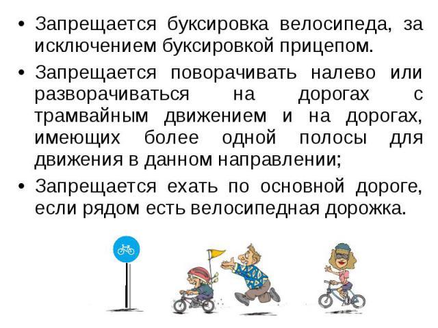 Запрещается буксировка велосипеда, за исключением буксировкой прицепом.Запрещается поворачивать налево или разворачиваться на дорогах с трамвайным движением и на дорогах, имеющих более одной полосы для движения в данном направлении; Запрещается ехат…