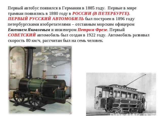 Первый автобус появился в Германии в 1885 году. Первые в мире трамваи появились в 1880 году в РОССИИ (В ПЕТЕРБУРГЕ). ПЕРВЫЙ РУССКИЙ АВТОМОБИЛЬ был построен в 1896 году петербургскими изобретателями – отставным морским офицером Евгением Яковлевым и и…