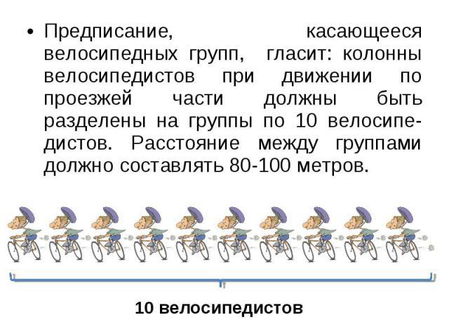 Предписание, касающееся велосипедных групп, гласит: колонны велосипедистов при движении по проезжей части должны быть разделены на группы по 10 велосипе-дистов. Расстояние между группами должно составлять 80-100 метров.