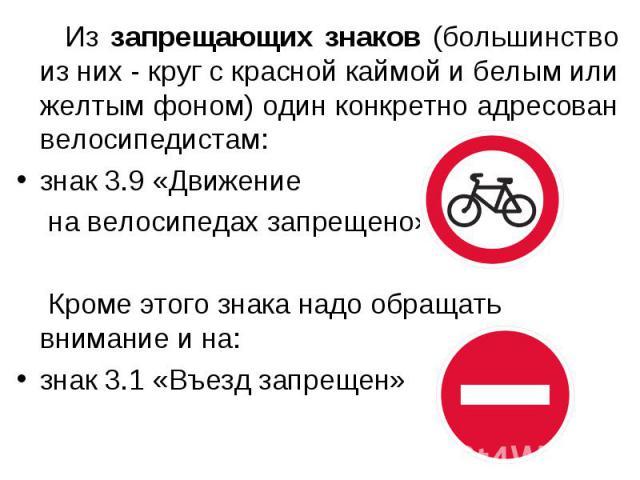 Из запрещающих знаков (большинство из них - круг с красной каймой и белым или желтым фоном) один конкретно адресован велосипедистам: знак 3.9 «Движение на велосипедах запрещено» Кроме этого знака надо обращать внимание и на:знак 3.1 «Въезд запрещен»