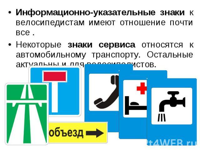 Информационно-указательные знаки к велосипедистам имеют отношение почти все.Некоторые знаки сервиса относятся к автомобильному транспорту. Остальные актуальны и для велосипедистов.
