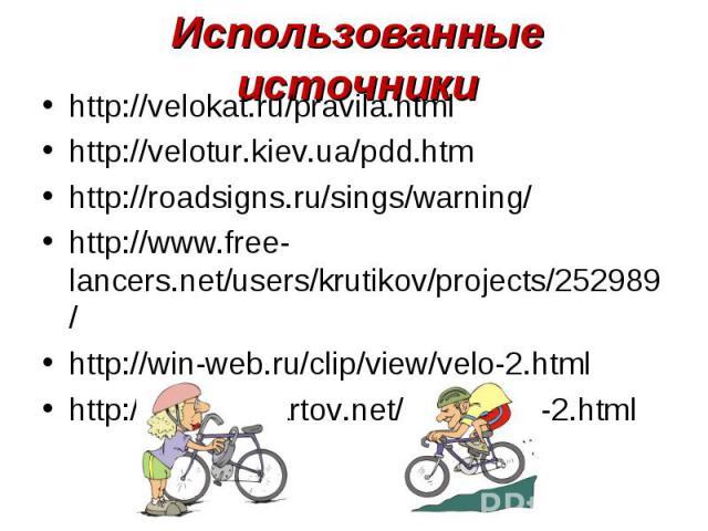 Использованные источникиhttp://velokat.ru/pravila.htmlhttp://velotur.kiev.ua/pdd.htmhttp://roadsigns.ru/sings/warning/http://www.free-lancers.net/users/krutikov/projects/252989/http://win-web.ru/clip/view/velo-2.htmlhttp://www.clipartov.net/show-315…
