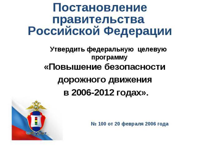 Постановление правительства Российской Федерации Утвердить федеральную целевую программу «Повышение безопасности дорожного движения в 2006-2012 годах».