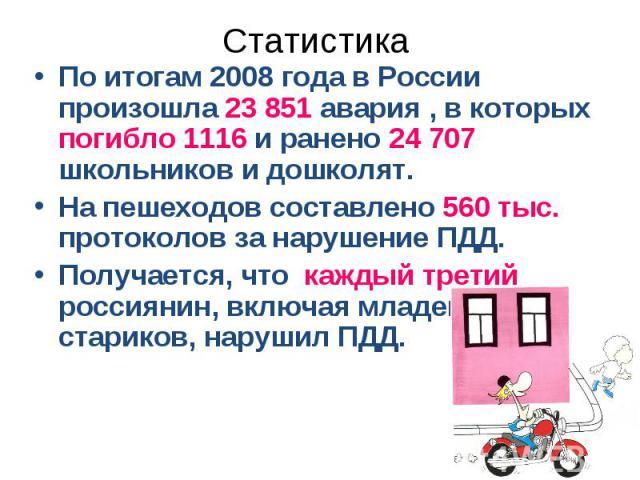 СтатистикаПо итогам 2008 года в России произошла 23 851 авария , в которых погибло 1116 и ранено 24707 школьников и дошколят. На пешеходов составлено 560 тыс. протоколов за нарушение ПДД. Получается, что каждый третий россиянин, включая младенцев и…