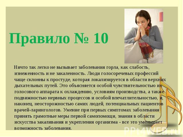Правило № 10 Ничто так легко не вызывает заболевания горла, как слабость, изнеженность и не закаленность. Люди голосоречевых профессий чаще склонны к простуде, которая локализируется в области верхних дыхательных путей. Это объясняется особой чувств…