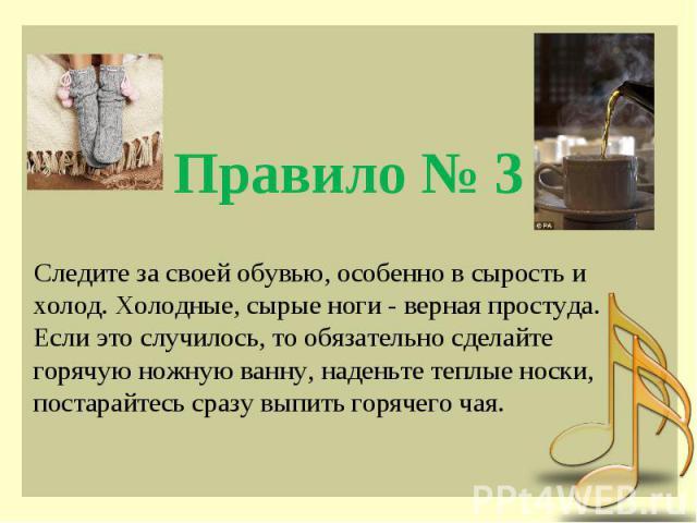 Правило № 3 Следите за своей обувью, особенно в сырость и холод. Холодные, сырые ноги - верная простуда. Если это случилось, то обязательно сделайте горячую ножную ванну, наденьте теплые носки, постарайтесь сразу выпить горячего чая.
