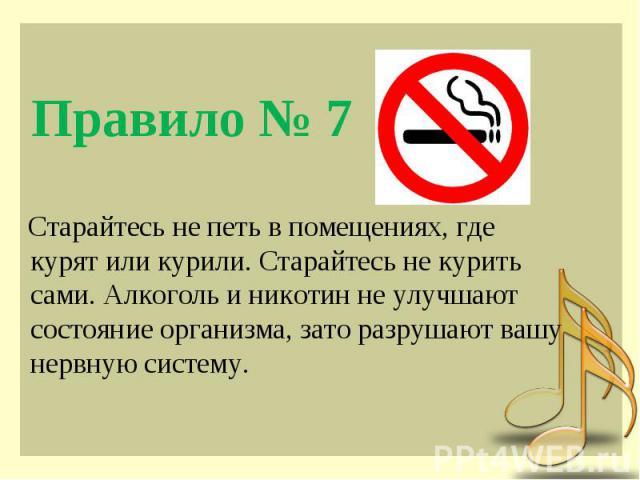 Правило № 7 Старайтесь не петь в помещениях, где курят или курили. Старайтесь не курить сами. Алкоголь и никотин не улучшают состояние организма, зато разрушают вашу нервную систему.