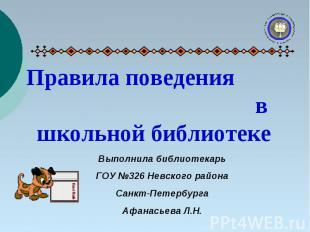 Правила поведения в школьной библиотеке Выполнила библиотекарь ГОУ №326 Невского
