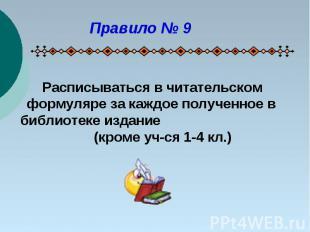Правило № 9 Расписываться в читательском формуляре за каждое полученное в библио