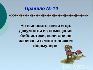 Правило № 10Не выносить книги и др. документы из помещения библиотеки, если они