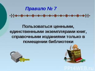 Правило № 7Пользоваться ценными, единственными экземплярами книг, справочными из