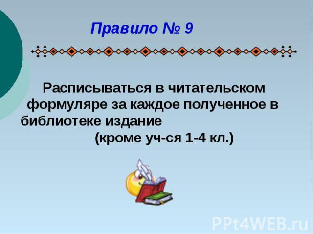 Правило № 9 Расписываться в читательском формуляре за каждое полученное в библиотеке издание (кроме уч-ся 1-4 кл.)
