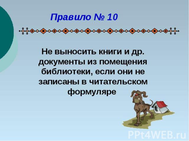 Правило № 10Не выносить книги и др. документы из помещения библиотеки, если они не записаны в читательском формуляре