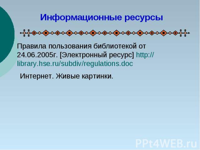 Информационные ресурсыПравила пользования библиотекой от 24.06.2005г. [Электронный ресурс] http://library.hse.ru/subdiv/regulations.docИнтернет. Живые картинки.