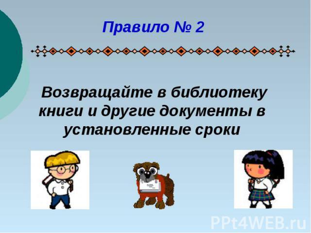 Правило № 2Возвращайте в библиотеку книги и другие документы в установленные сроки