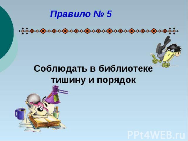 Правило № 5Соблюдать в библиотеке тишину и порядок