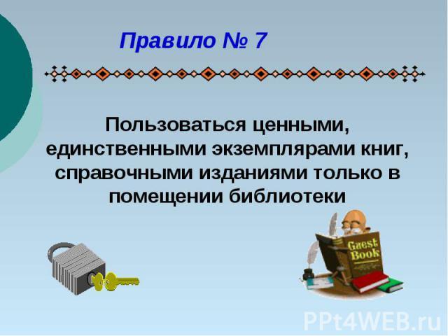 Правило № 7Пользоваться ценными, единственными экземплярами книг, справочными изданиями только в помещении библиотеки