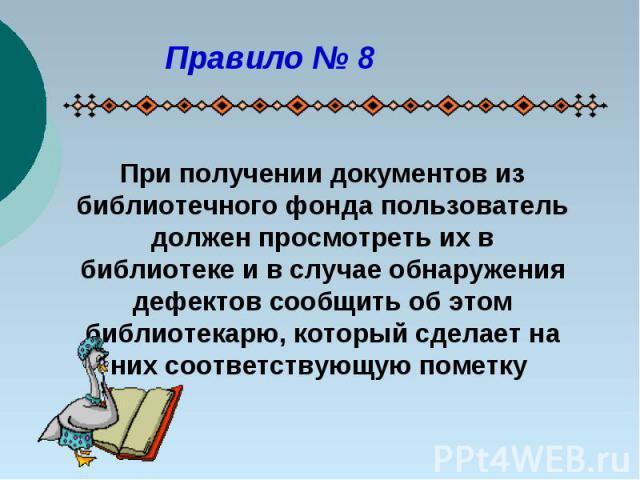 Правило № 8При получении документов из библиотечного фонда пользователь должен просмотреть их в библиотеке и в случае обнаружения дефектов сообщить об этом библиотекарю, который сделает на них соответствующую пометку