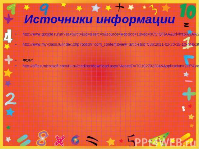Источники информацииhttp://www.google.ru/url?sa=t&rct=j&q=&esrc=s&source=web&cd=1&ved=0CCIQFjAA&url=http%3A%2F%2Floznschool.narod.ru%2F1kl.doc&ei=8zE-UKLhI4f_4QSxp4G4DQ&usg=AFQjCNGH6Ud13X--VFtlwNaicK4JvpER6g&cad=rjt http://www.my-class.ru/index.php?…