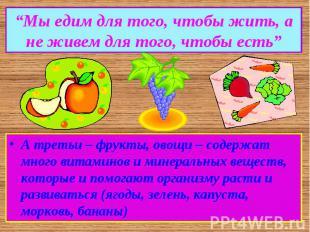 """""""Мы едим для того, чтобы жить, а не живем для того, чтобы есть""""А третьи – фрукты"""