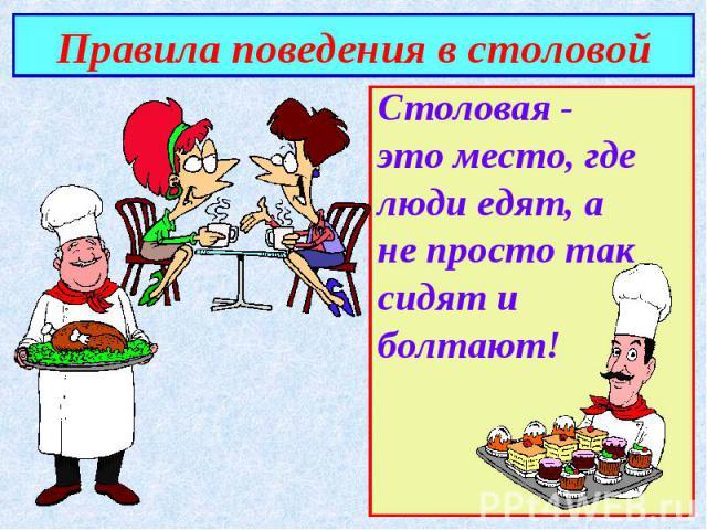 Правила поведения в столовой Столовая -это место, где люди едят, а не просто так сидят и болтают!