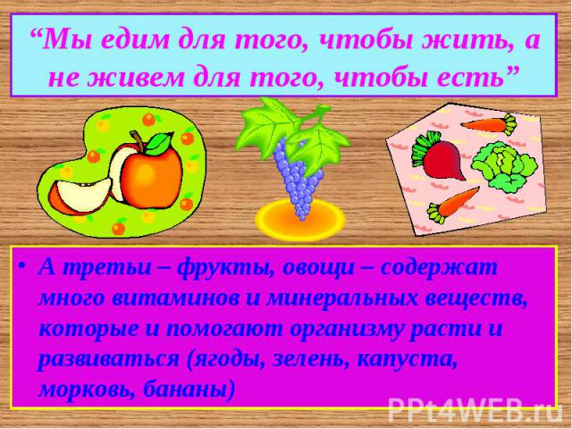 """""""Мы едим для того, чтобы жить, а не живем для того, чтобы есть""""А третьи – фрукты, овощи – содержат много витаминов и минеральных веществ, которые и помогают организму расти и развиваться (ягоды, зелень, капуста, морковь, бананы)"""