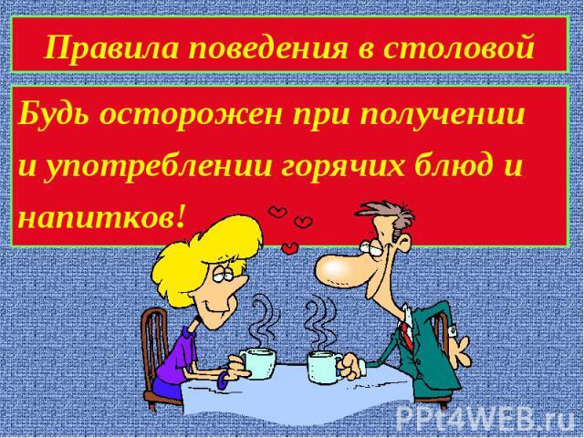 Правила поведения в столовойБудь осторожен при получениии употреблении горячих блюд инапитков!