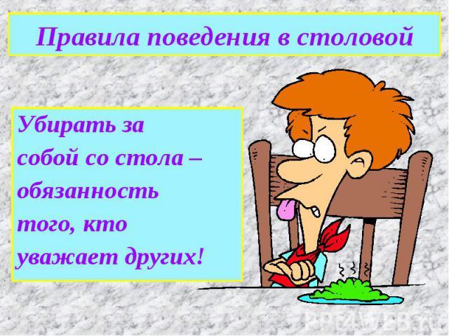 Правила поведения в столовойУбирать засобой со стола –обязанностьтого, ктоуважает других!